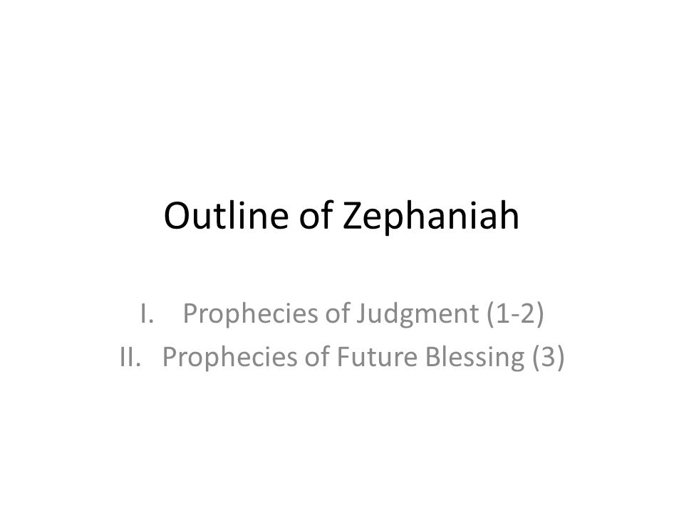 Outline of Zephaniah I.Prophecies of Judgment (1-2) II.Prophecies of Future Blessing (3)