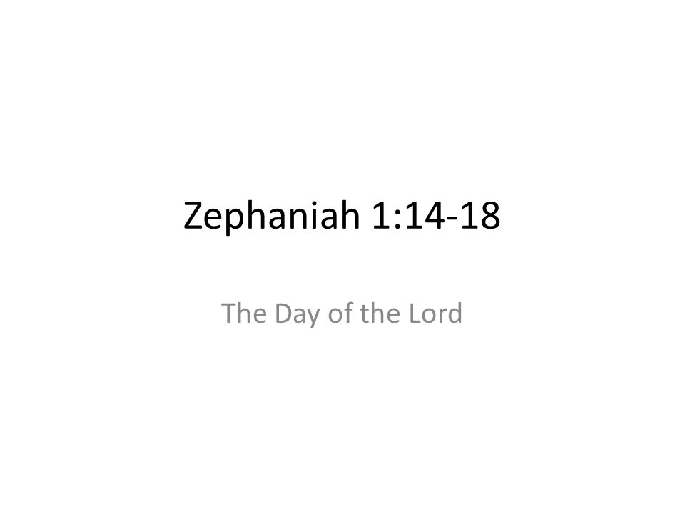 Zephaniah 1:14-18 The Day of the Lord