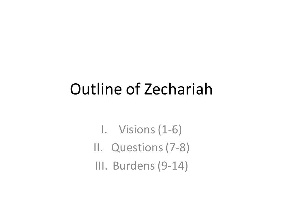 Outline of Zechariah I.Visions (1-6) II.Questions (7-8) III.Burdens (9-14)