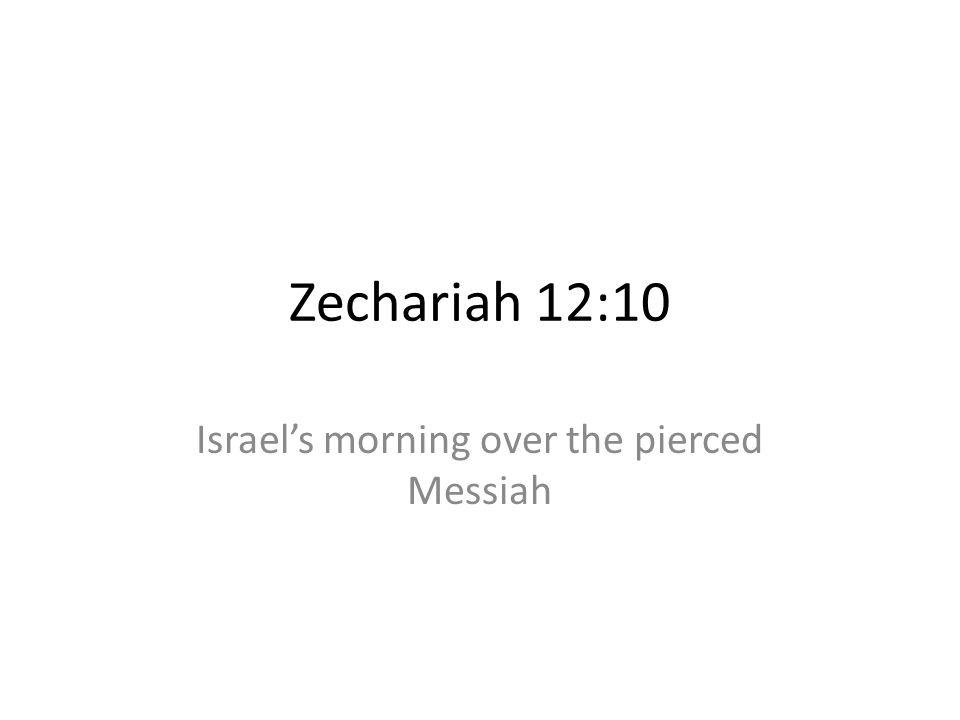 Zechariah 12:10 Israels morning over the pierced Messiah
