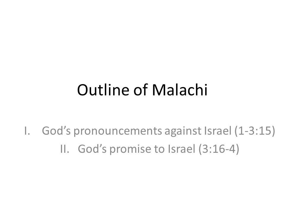 Outline of Malachi I.Gods pronouncements against Israel (1-3:15) II.Gods promise to Israel (3:16-4)