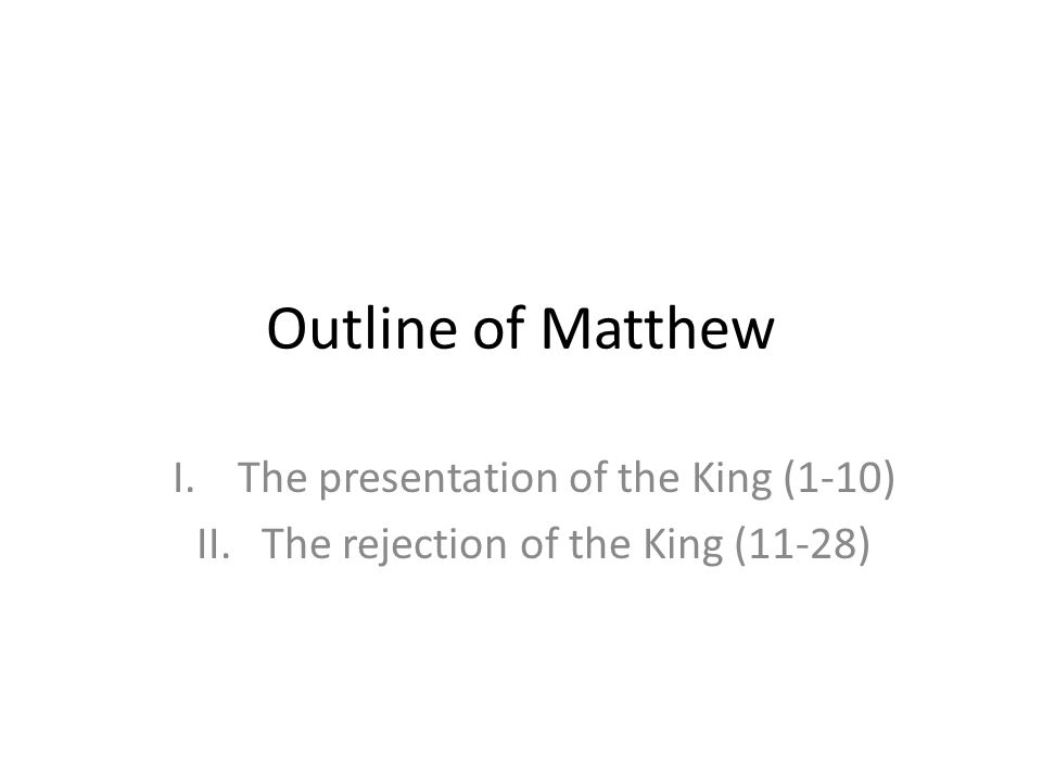 Outline of Matthew I.The presentation of the King (1-10) II.The rejection of the King (11-28)