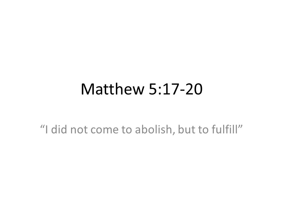 Matthew 5:17-20 I did not come to abolish, but to fulfill
