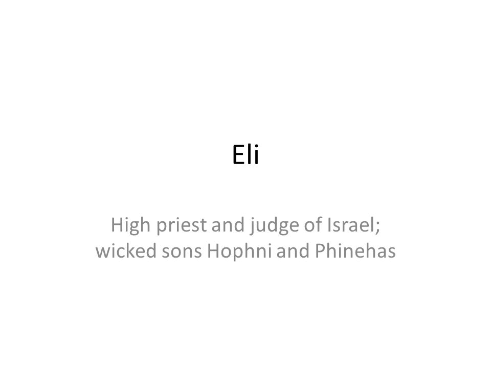 Eli High priest and judge of Israel; wicked sons Hophni and Phinehas