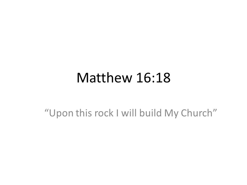Matthew 16:18 Upon this rock I will build My Church