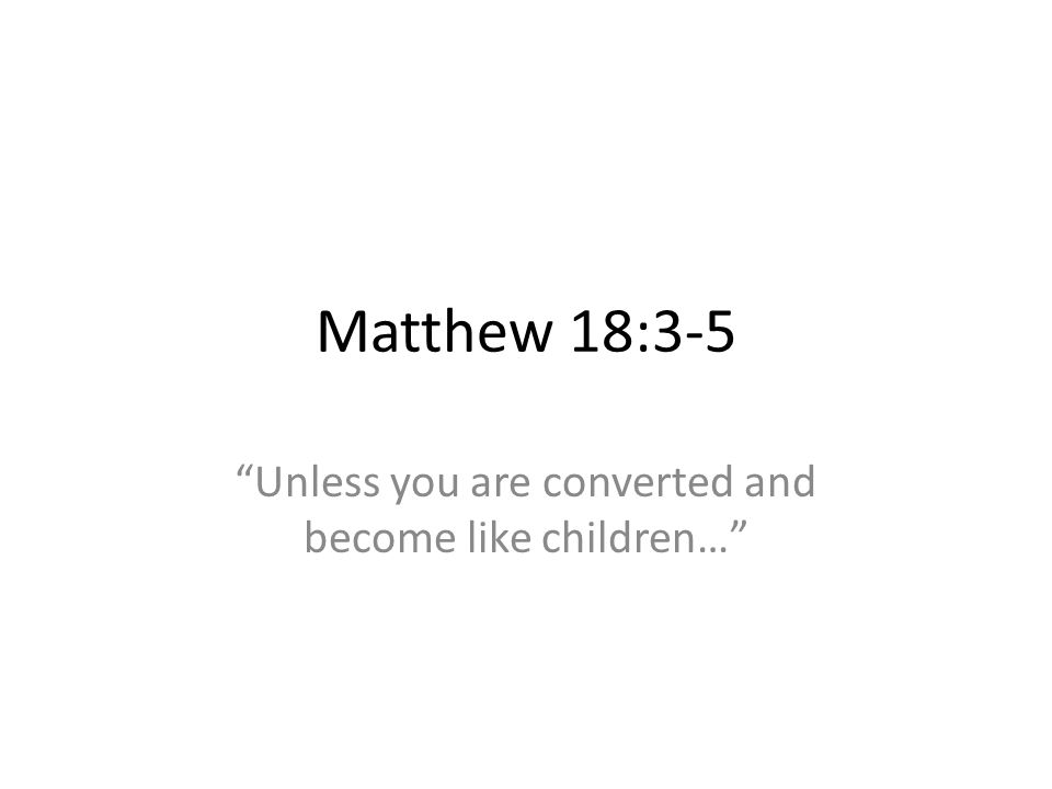 Matthew 18:3-5 Unless you are converted and become like children…