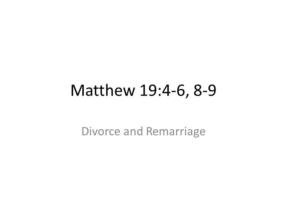 Matthew 19:4-6, 8-9 Divorce and Remarriage