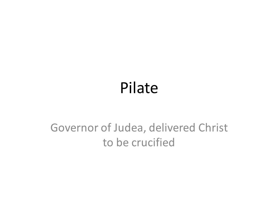 Pilate Governor of Judea, delivered Christ to be crucified