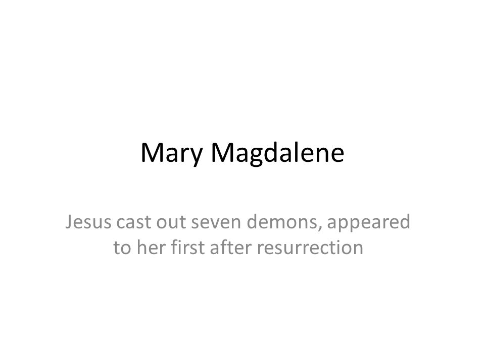 Mary Magdalene Jesus cast out seven demons, appeared to her first after resurrection