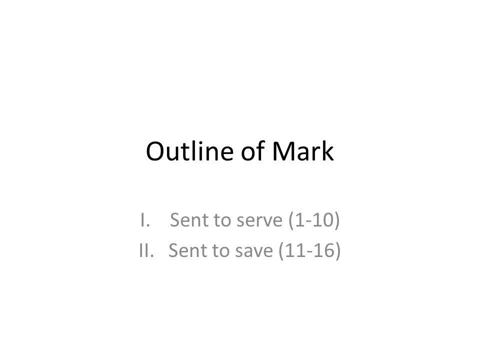 Outline of Mark I.Sent to serve (1-10) II.Sent to save (11-16)