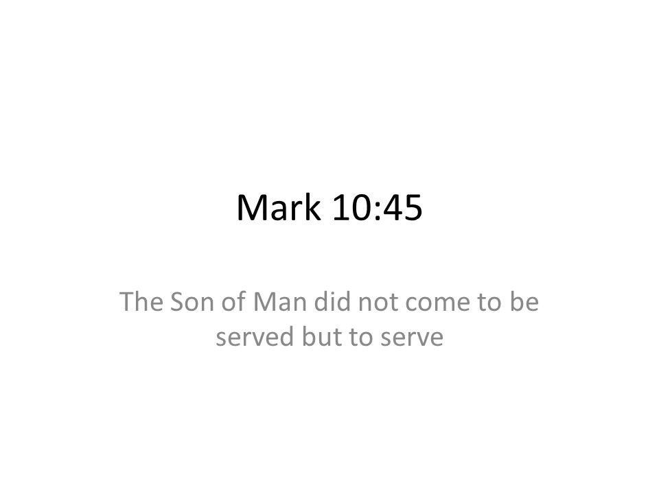 Mark 10:45 The Son of Man did not come to be served but to serve