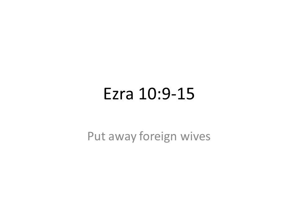 Ezra 10:9-15 Put away foreign wives