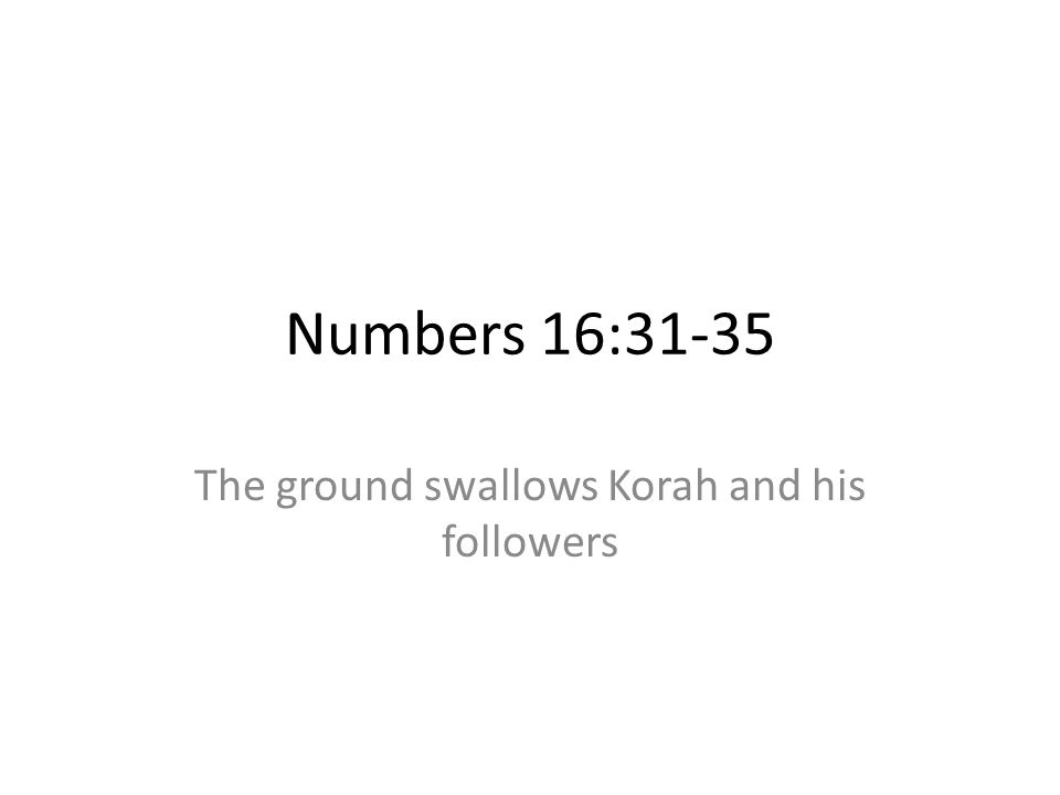 Numbers 16:31-35 The ground swallows Korah and his followers