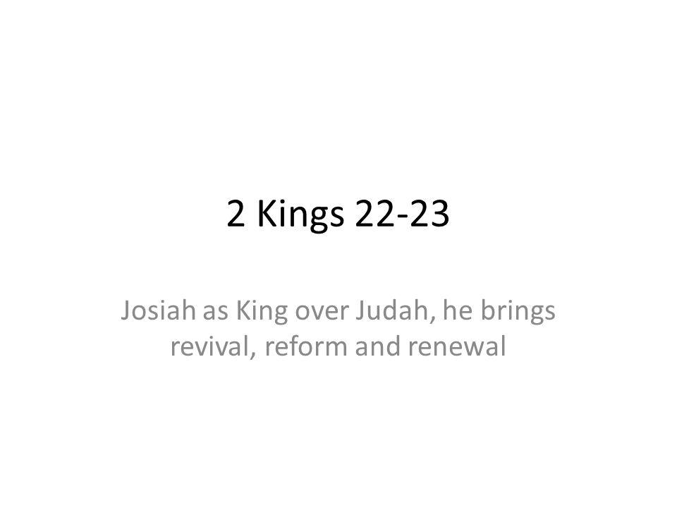 2 Kings 22-23 Josiah as King over Judah, he brings revival, reform and renewal