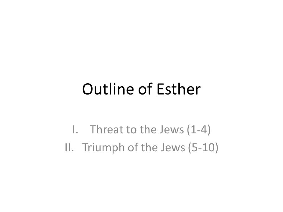 Outline of Esther I.Threat to the Jews (1-4) II.Triumph of the Jews (5-10)