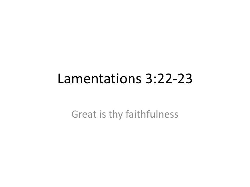 Lamentations 3:22-23 Great is thy faithfulness