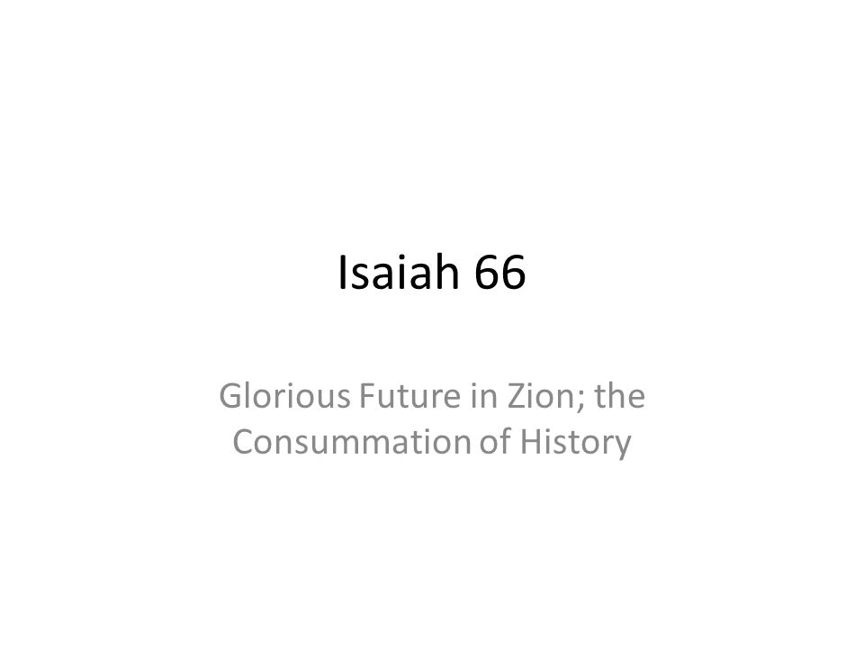 Isaiah 66 Glorious Future in Zion; the Consummation of History