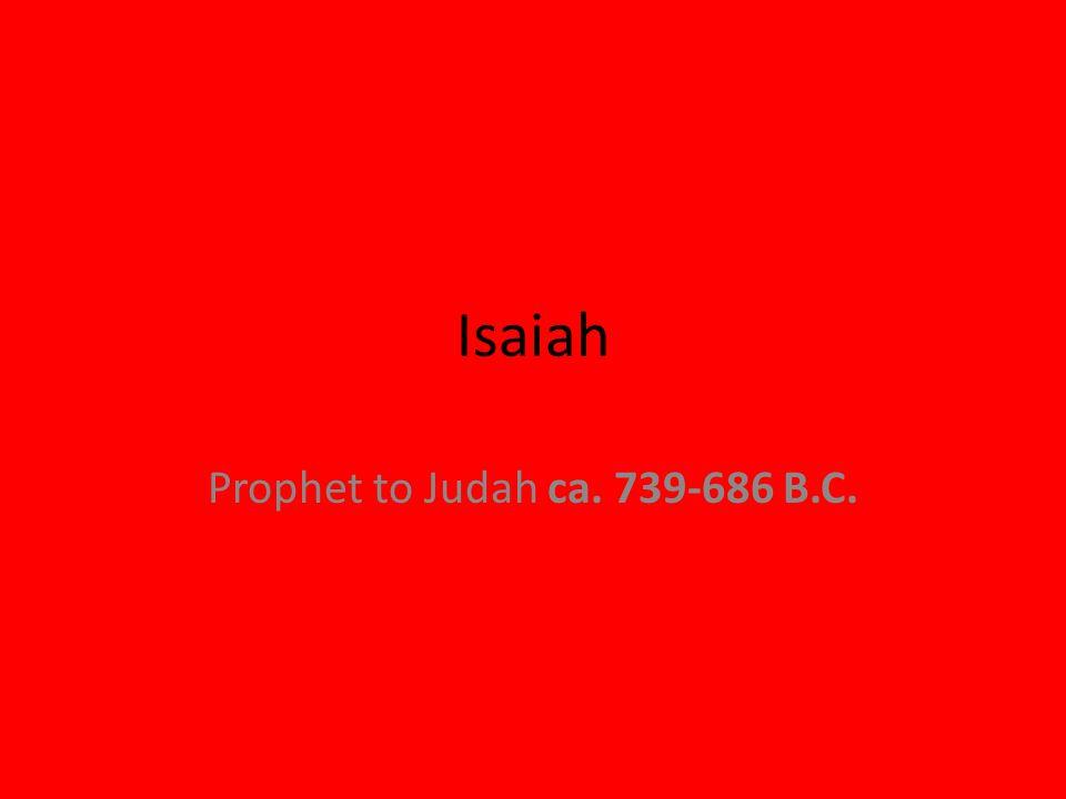 Isaiah Prophet to Judah ca. 739-686 B.C.