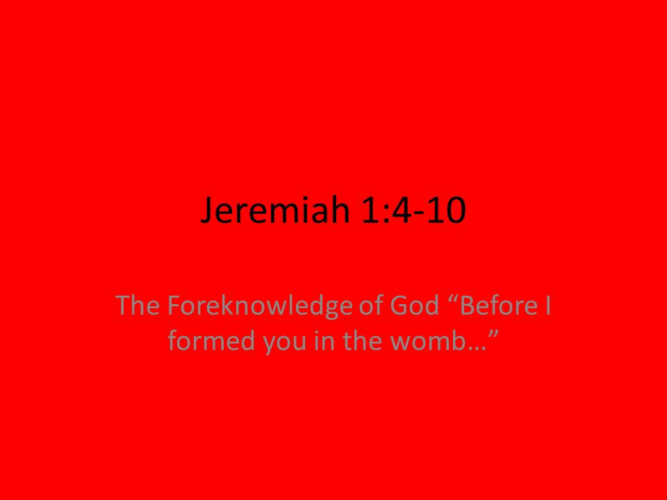 Jeremiah 1:4-10 The Foreknowledge of God Before I formed you in the womb…