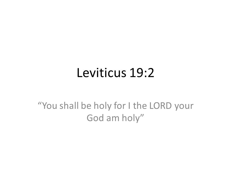 Leviticus 19:2 You shall be holy for I the LORD your God am holy