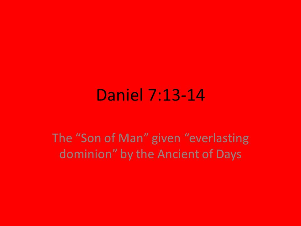Daniel 7:13-14 The Son of Man given everlasting dominion by the Ancient of Days