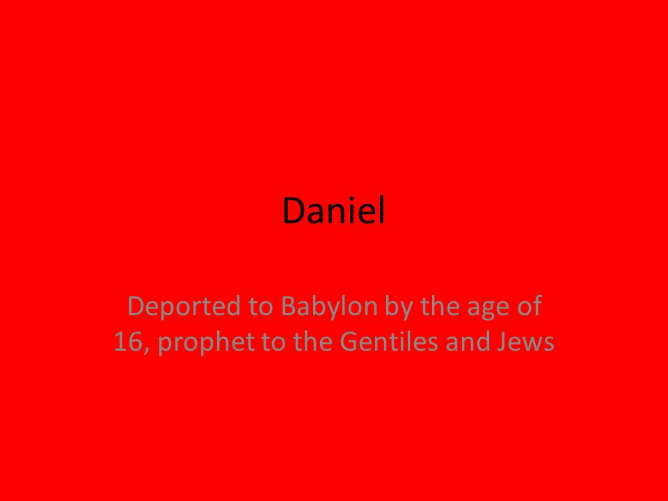 Daniel Deported to Babylon by the age of 16, prophet to the Gentiles and Jews