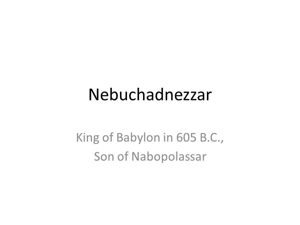 Nebuchadnezzar King of Babylon in 605 B.C., Son of Nabopolassar