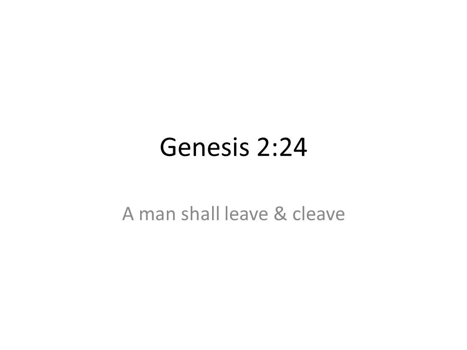 Genesis 2:24 A man shall leave & cleave