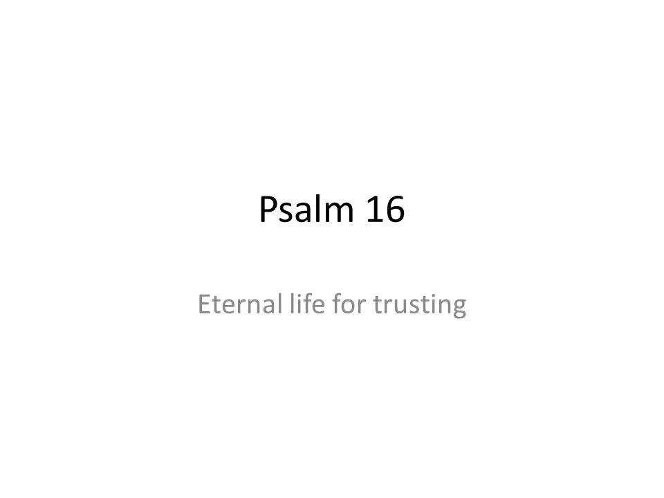 Psalm 16 Eternal life for trusting
