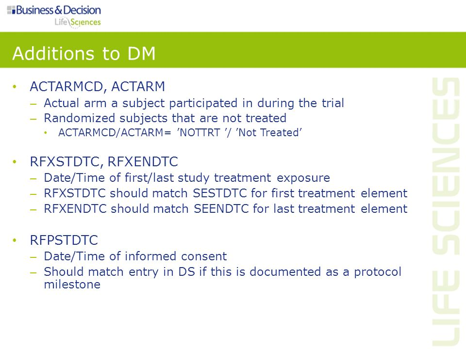 Additions to DM ACTARMCD, ACTARM – Actual arm a subject participated in during the trial – Randomized subjects that are not treated ACTARMCD/ACTARM= N