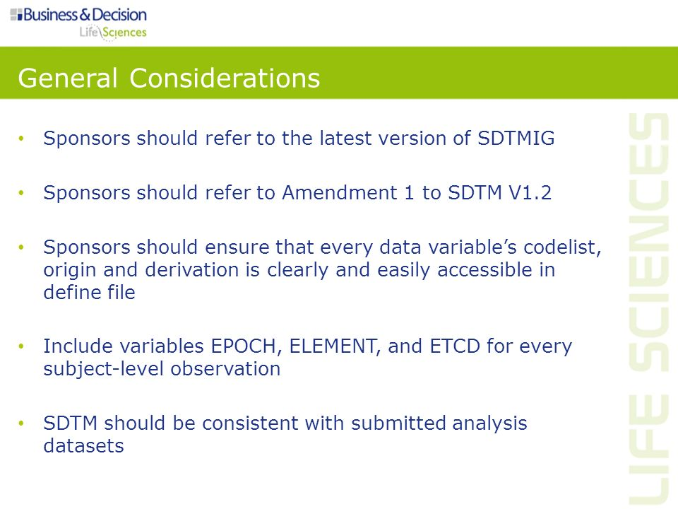 Traceability SDTM and ADaM Understanding relationship between the analysis results, the analysis datasets and the SDTM domains Establishing the path between an element and its immediate predecessor Two levels: – Metadata traceability Relationship between an analysis result and analysis dataset(s) Relationship of the analysis variable to its source dataset(s) and variable(s) – Data point traceability Predecessor record(s)