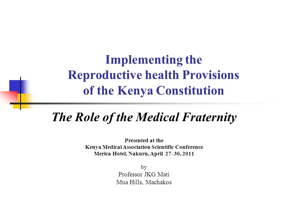 Implementing the Reproductive health Provisions of the Kenya Constitution The Role of the Medical Fraternity Presented at the Kenya Medical Association Scientific Conference Merica Hotel, Nakuru, April 27- 30, 2011 by Professor JKG Mati Mua Hills, Machakos