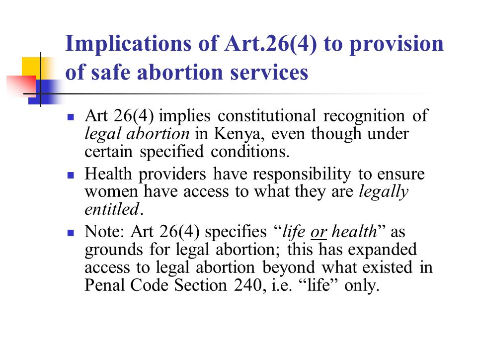 Implications of Art.26(4) to provision of safe abortion services Art 26(4) implies constitutional recognition of legal abortion in Kenya, even though under certain specified conditions.