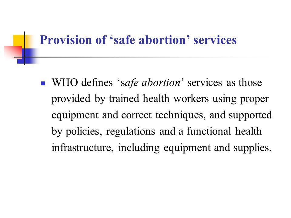 Provision of safe abortion services WHO defines safe abortion services as those provided by trained health workers using proper equipment and correct techniques, and supported by policies, regulations and a functional health infrastructure, including equipment and supplies.