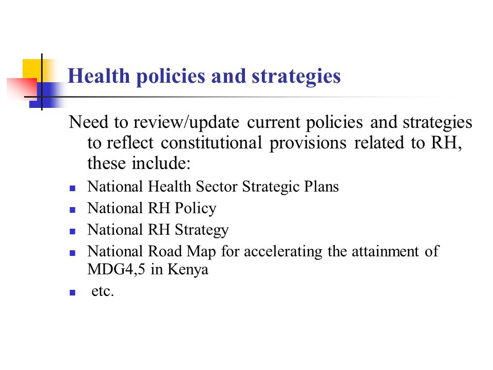 Health policies and strategies Need to review/update current policies and strategies to reflect constitutional provisions related to RH, these include: National Health Sector Strategic Plans National RH Policy National RH Strategy National Road Map for accelerating the attainment of MDG4,5 in Kenya etc.