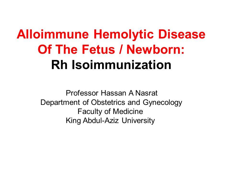 Alloimmune Hemolytic Disease Of The Fetus / Newborn: Rh Isoimmunization Professor Hassan A Nasrat Department of Obstetrics and Gynecology Faculty of M