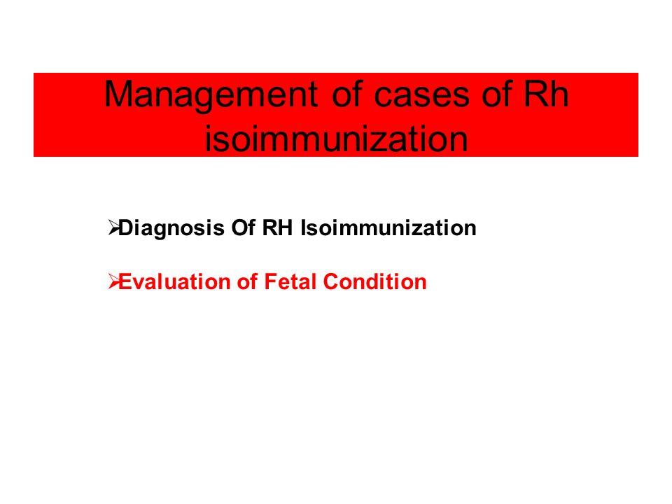 Management of cases of Rh isoimmunization Diagnosis Of RH Isoimmunization Evaluation of Fetal Condition