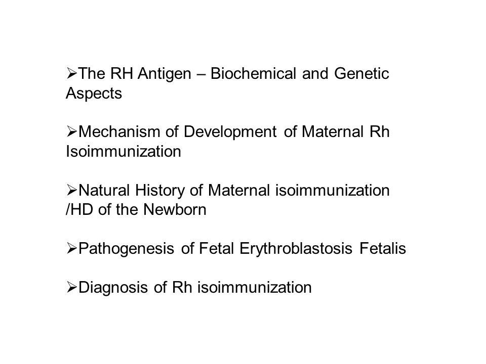 The RH Antigen – Biochemical and Genetic Aspects Mechanism of Development of Maternal Rh Isoimmunization Natural History of Maternal isoimmunization /