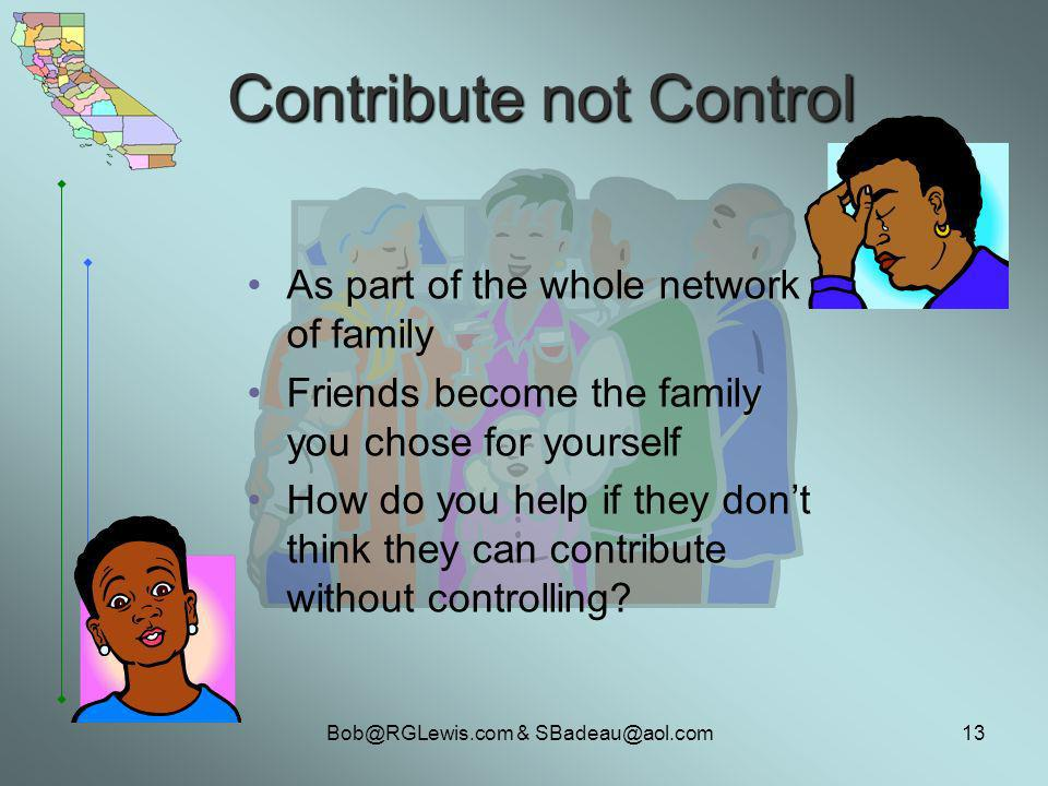 Bob@RGLewis.com & SBadeau@aol.com13 Contribute not Control As part of the whole network of family Friends become the family you chose for yourself How do you help if they dont think they can contribute without controlling?