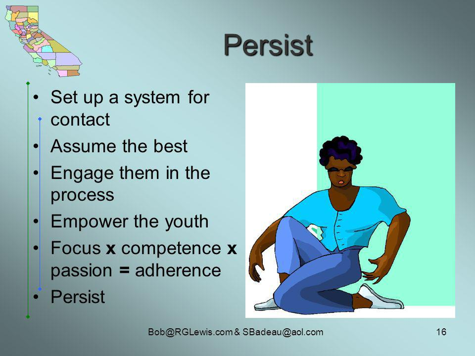 Bob@RGLewis.com & SBadeau@aol.com16 Persist Set up a system for contact Assume the best Engage them in the process Empower the youth Focus x competence x passion = adherence Persist