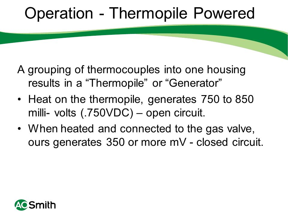 Operation - Thermopile Powered A grouping of thermocouples into one housing results in a Thermopile or Generator Heat on the thermopile, generates 750