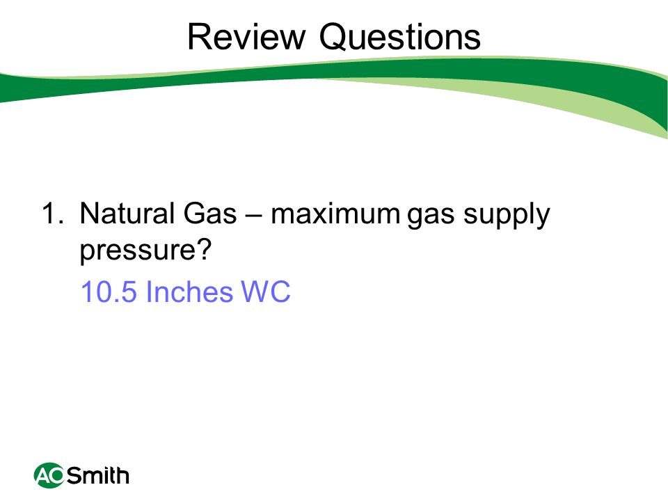 Review Questions 1.Natural Gas – maximum gas supply pressure? 10.5 Inches WC