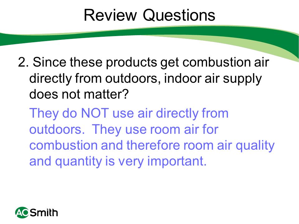 Review Questions 2. Since these products get combustion air directly from outdoors, indoor air supply does not matter? They do NOT use air directly fr
