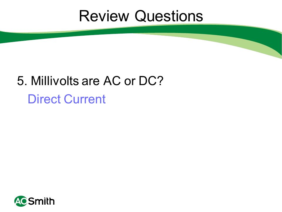 Review Questions 5. Millivolts are AC or DC? Direct Current