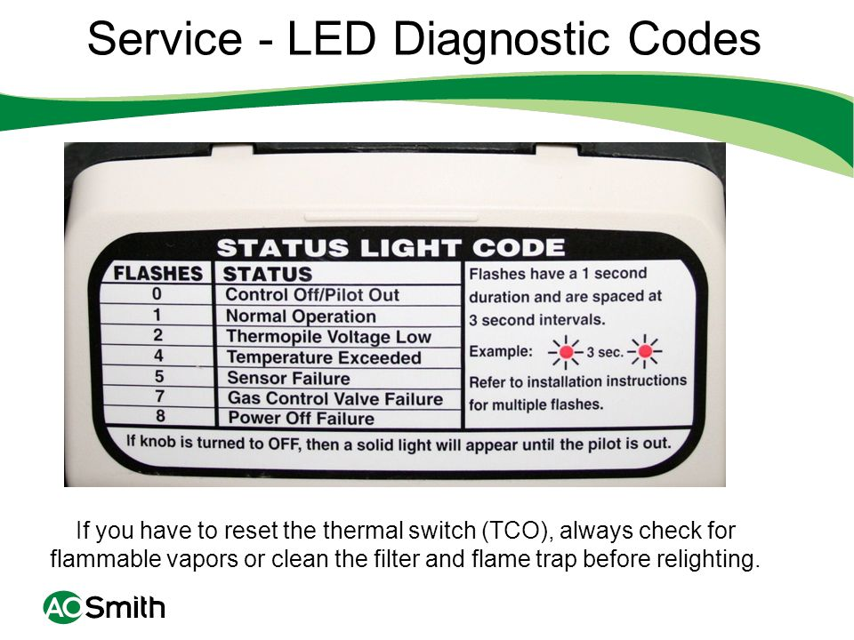 Service - LED Diagnostic Codes If you have to reset the thermal switch (TCO), always check for flammable vapors or clean the filter and flame trap bef