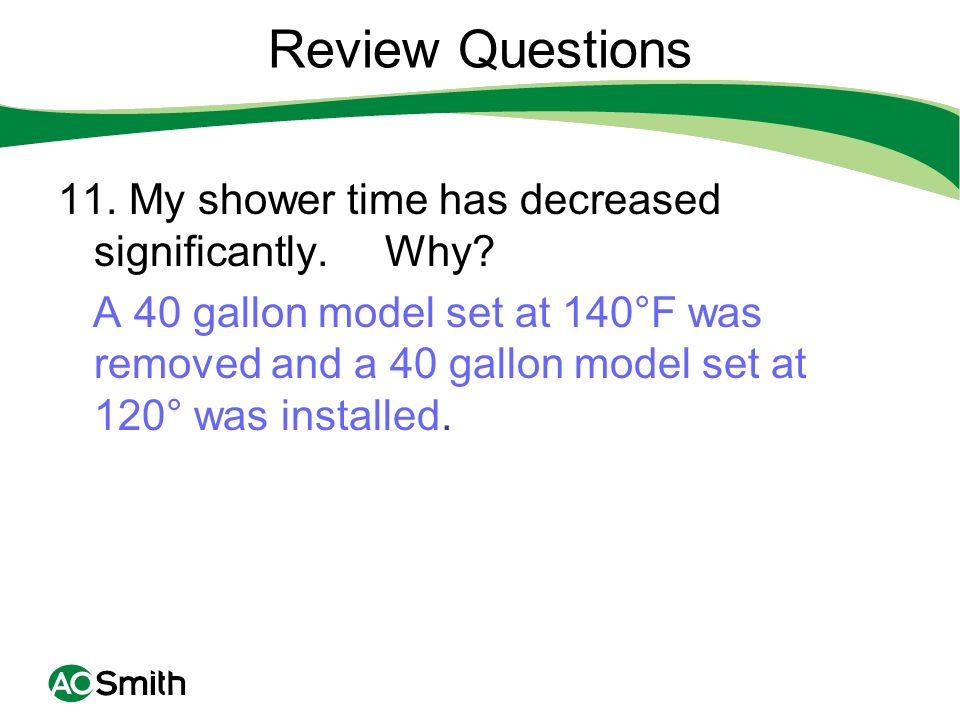 Review Questions 11. My shower time has decreased significantly. Why? A 40 gallon model set at 140°F was removed and a 40 gallon model set at 120° was