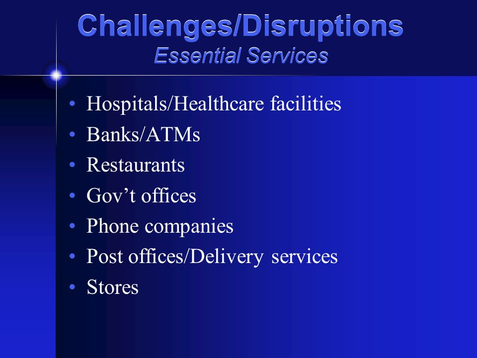 Challenges/Disruptions Essential Services Hospitals/Healthcare facilities Banks/ATMs Restaurants Govt offices Phone companies Post offices/Delivery services Stores