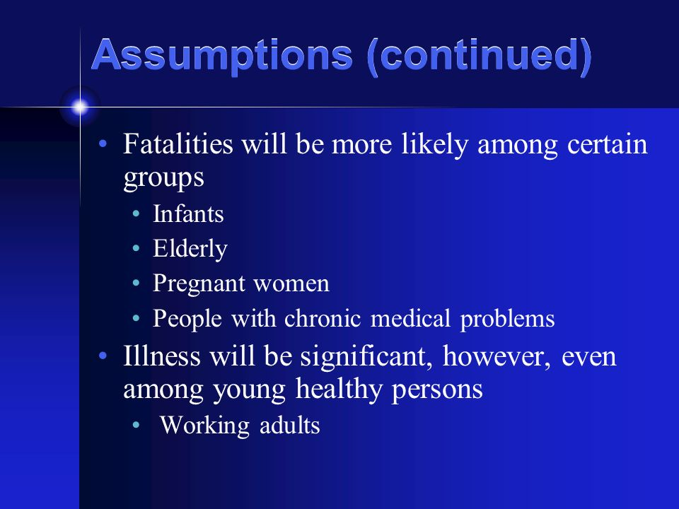 Assumptions (continued) Fatalities will be more likely among certain groups Infants Elderly Pregnant women People with chronic medical problems Illness will be significant, however, even among young healthy persons Working adults