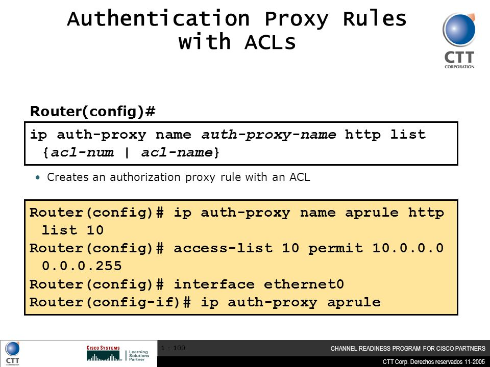 CTT Corp. Derechos reservados 11-2005 CHANNEL READINESS PROGRAM FOR CISCO PARTNERS 1 - 100 Authentication Proxy Rules with ACLs Creates an authorizati