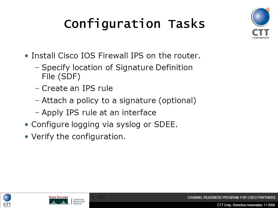 CTT Corp. Derechos reservados 11-2005 CHANNEL READINESS PROGRAM FOR CISCO PARTNERS 1 - 107 Configuration Tasks Install Cisco IOS Firewall IPS on the r